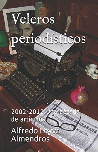 Veleros periodísticos: 2002-2012 Una década de artículos por Alfredo Leyva Almendros