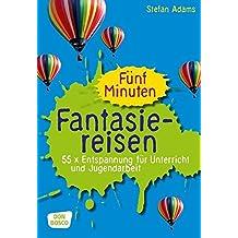 Fünf Minuten Fantasiereisen: 55 x Entspannung für Unterricht und Jugendarbeit