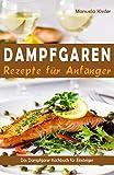 Dampfgaren Rezepte für Anfänger Das Dampfgarer Kochbuch für Einsteiger