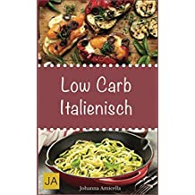 Low Carb Italienisch: Leckere, schnelle und einfache Low-Carb-Rezepte die Ihnen dabei helfen die nervenden Kilos loszuwerden!: Mit kohlenhydratfreien Rezepten schnell und einfach abnehmen!