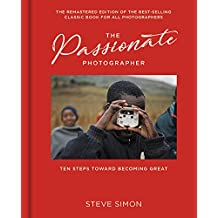 The Passionate Photographer: Ten Steps Towards Becoming Great: the Remastered Edition of the Bestselling Classic Work for All Photographers