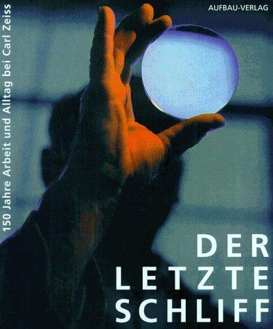 Der letzte Schliff: 150 Jahre Arbeit und Alltag bei Carl Zeiss Jena