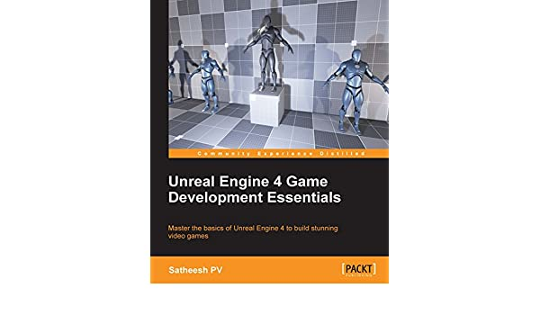 Unreal Engine 4 Game Development Essentials eBook: Satheesh