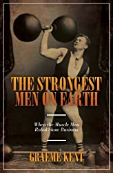 The Strongest Men On Earth: When the Muscle Men Ruled Showbusiness by Graeme Kent (2012-10-16)