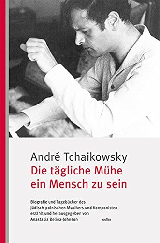 Die tägliche Mühe ein Mensch zu sein: Biografie und Tagebücher des jüdisch-polnischen Musikers und Komponisten
