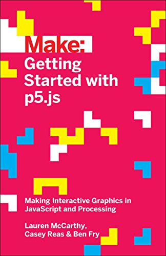 Make: Getting Started with p5.js: Making Interactive Graphics in JavaScript and Processing