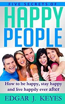 Five Secrets Of Happy People: How To Be Happy, Stay Happy And Live Happily Ever After (personal development, succes principles, happier at home, succesful people, happiness project) by [Keyes, Edgar J.]
