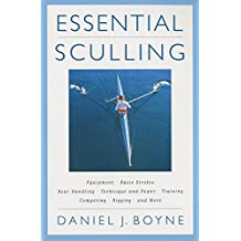 Essential Sculling: An Introduction to Basic Strokes, Equipment, Boat Handling, Technique, and Power: An Introduction to Basic Strokes, Equipment, Boat Handling, Technique and Power and Much More