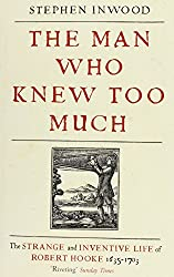 The Man Who Knew Too Much: The inventive life of Robert Hooke, 1635 - 1703