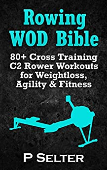 Rowing WOD Bible: 80+ Cross Training C2 Rower Workouts for Weight Loss, Agility & Fitness (Rowing Training, Bodyweight Exercises, Strength Training, Kettlebell, ... HIIT, Cardio, Cycling) (English Edition) par [Selter, P]