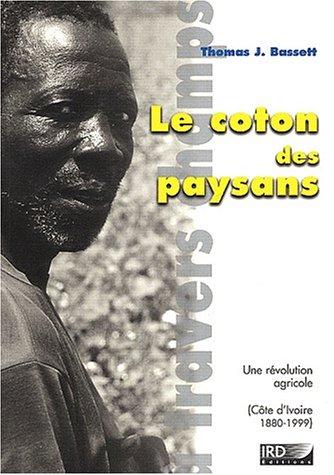 Le coton des paysans: Une révolution agricole (Côte 'Ivoire 1880-1999). par Thomas J. Bassett