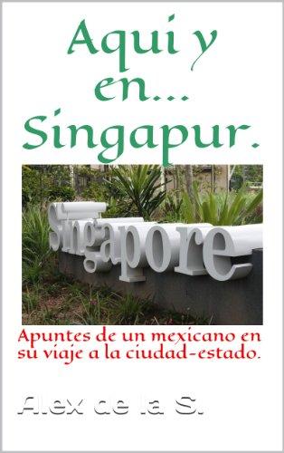 Aqui y en... Singapur. Apuntes de un mexicano en su viaje a la ciudad-estado. por Alex De la S