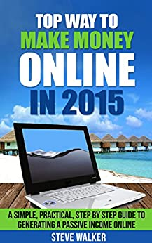 Top Way to Make Money Online In 2015: A Simple, Practical, Step by Step Guide to Generating a Passive Income Online. by [Walker, Steve]