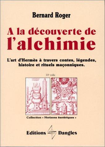 A la découverte de l'alchimie : L'art d'Hermès à travers les contes, l'histoire et les rituels maçonniques, 2ème édition 1992 par Bernard Roger