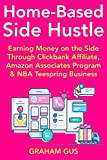 Home-Based Side-Hustle (Internet Business for Beginners): Making Money at Home Part-Time with Clickbank Affiliate, Amazon Associates Program & NBA Teespring Business (English Edition)