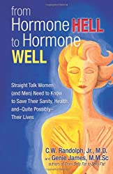 From Hormone Hell to Hormone Well: Straight Talk Women (and Men) Need to Know to Save Their Sanity, Health, And-quite Possibly-their Lives