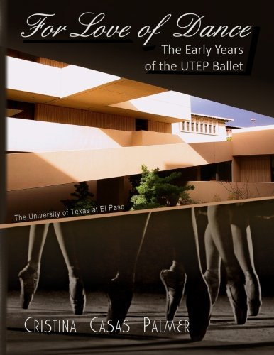 For Love of Dance: The Early Years of the UTEP Ballet por Cristina Casas Palmer Ph.D.