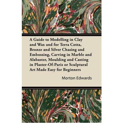 A Guide to Modelling in Clay and Wax and for Terra Cotta, Bronze and Silver Chasing and Embossing, Carving in Marble and Alabaster, Moulding and Casting in Plaster-Of-Paris or Sculptural Art Made Easy for Beginners (Paperback) - Common (Of Paris Casting Plaster)
