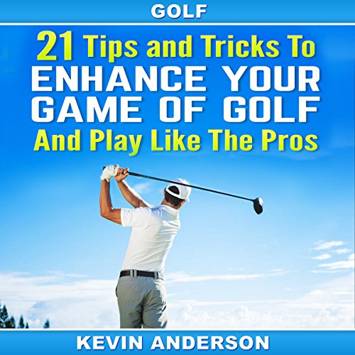 21 Tips and Tricks to Enhance Your Game of Golf and Play like the Pros - Kevin Anderson - Unabridged
