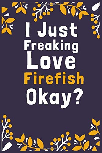 I Just Freaking Love Firefish Okay?: (Diary, Notebook) (Journals) or Personal Use for Men, Women and Kids Cute Gift For Firefish Lovers. 6