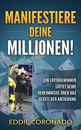 Manifestiere Deine Millionen!: Ein Lottogewinner lüftet seine Geheimnisse über das Gesetz der Anziehung.