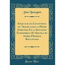 Essai Sur Les Conditions Du Travail Dans La P'Che Maritime Et La Situation Conomique Et Sociale Du Marin P'Cheur Boulonnais (Classic Reprint)