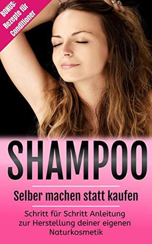 Shampoo selber machen statt kaufen: Schritt für Schritt Anleitung zur Herstellung deiner eigenen Naturkosmetik! Bonus: Rezepte für Conditioner -