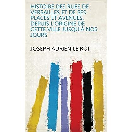 Histoire des rues de Versailles et de ses places et avenues, depuis l'origine de cette ville jusqu'à nos jours