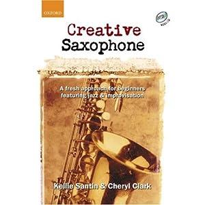 Creative Saxophone + CD: A fresh approach for beginners featuring jazz & improvisation: A Fresh Approach for Beginners Featuring Jazz and Improvisatio