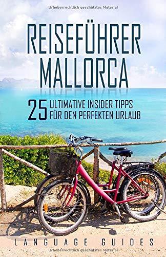 Reiseführer Mallorca: 25 ultimative Insider Tipps für den perfekten Urlaub (inkl. Reiseberichte, spanisch Wörterbuch, Restaurant- und Hotelguide und exklusiver Packliste)