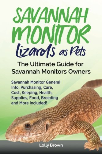 Savannah Monitor Lizards as Pets: Savannah Monitor General Info, Purchasing, Care, Cost, Keeping, Health, Supplies, Food, Breeding and More Included! The Ultimate Guide for Savannah Monitors Owners - Lizard Monitor