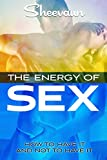 The Secret Energy of Sex: How to Have It and Not Have It, The Path to Health Wealth and Longevity