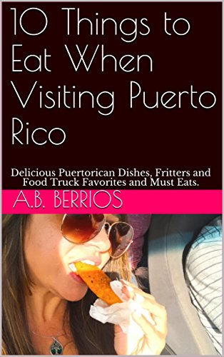 10 Things to Eat When Visiting Puerto Rico: Delicious Puertorican Dishes, Fritters and Food Truck Favorites and Must Eats. (English Edition)