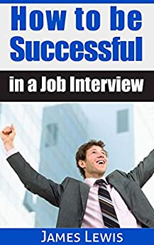 How to be Successful in a Job Interview by [Lewis, James]