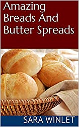 Amazing Breads And Butter Spreads (Dinner Bread Recipes, Roll Recipes, Butter Spread Recipes Book 1)