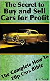 The Secret to Buy and Sell Cars For Profit: The complete how to flip cars bible