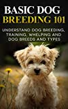 Dogs: Dog Breeding 101 (for Beginners) - Understand Dog Training, Training, Whelping and Dog Breeds and Types (Dog Breeds Books - Dog Breeding and Whelping)