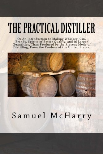 The Practical Distiller: Or An Introduction to Making Whiskey, Gin, Brandy, Spirits of Better Quality, and in Larger Quantities, Than Produced by the ... From the Produce of the United States.