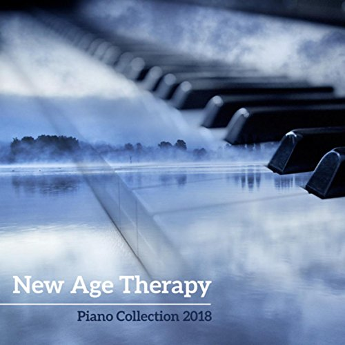 New Age Therapy (Piano Collection 2018 - Relaxing Moods, Smooth and Calm Themes for Your Mind & Soul)
