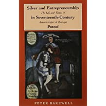Silver and Entrepreneurship in Seventeenth-Century Potos¨ª: The Life and Times of Antonio L¨®pez de Quiroga by Bakewell, Peter (1995) Paperback