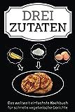 Drei Zutaten: Das weltweit einfachste Kochbuch für schnelle vegetarische Gerichte