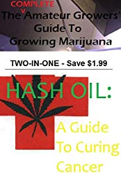 The COMPLETE Amateur Growers' Guide to Growing Marijuana / Hash Oil: A Guide To Curing Cancer (English Edition)