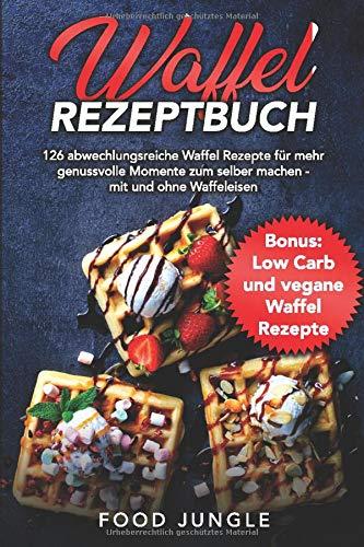 Waffel Rezeptbuch: 126 abwechslungsreiche Waffel Rezepte für mehr genussvolle Momente zum selber machen - mit und ohne Waffeleisen - Bonus: Low Carb und vegane Waffel Rezepte