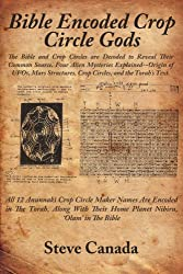 Bible Encoded Crop Circle Gods: The Bible and Crop Circles are Decoded to Reveal Their Common Source. Four Alien Mysteries Explained-Origin of UFOs. Crop Circles, and the Torah's Text.