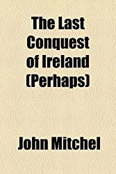 The Last Conquest of Ireland (Perhaps) by John Mitchel (2010-03-26)
