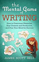 The Mental Game of Writing:  How to Overcome Obstacles, Stay Creative and Productive, and Free Your Mind for Success