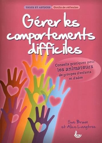 Gérer les comportements difficiles : Conseils pratiques pour les animateurs de groupes d'enfants et d'ados par Sue Brown