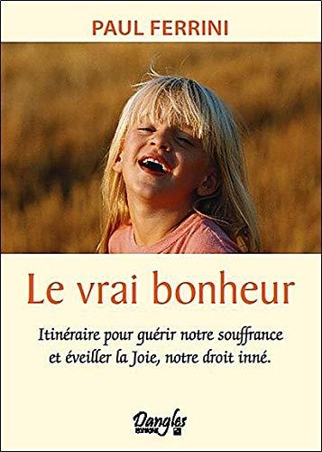 Le vrai bonheur - Itinéraire pour guérir notre souffrance et éveiller la joie, notre droit inné