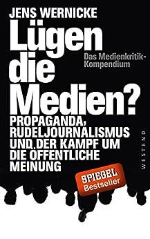 Lügen die Medien?: Propaganda, Rudeljournalismus und der Kampf um die öffentliche Meinung. von [Wernicke, Jens]