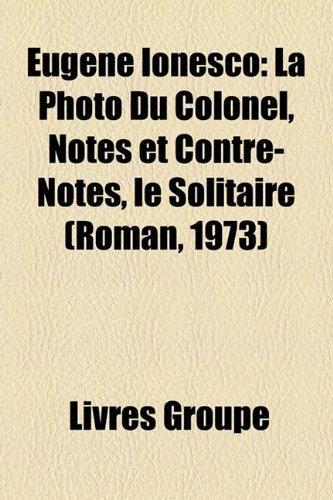 Eugne Ionesco: La Photo Du Colonel, Notes Et Contre-Notes, Le Solitaire (Roman, 1973)